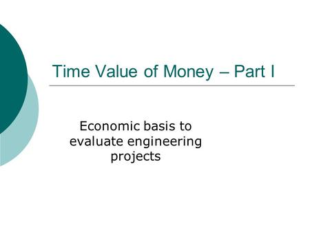 Time Value of Money – Part I Economic basis to evaluate engineering projects.