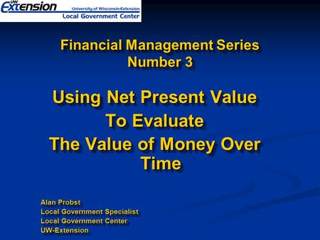 Financial Management Series Number 3 Using Net Present Value To Evaluate The Value of Money Over Time Alan Probst Local Government Specialist Local Government.