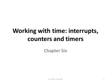 Working with time: interrupts, counters and timers Chapter Six Dr. Gheith Abandah1.