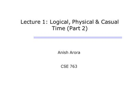 Lecture 1: Logical, Physical & Casual Time (Part 2) Anish Arora CSE 763.