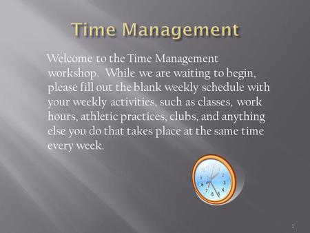 Welcome to the Time Management workshop. While we are waiting to begin, please fill out the blank weekly schedule with your weekly activities, such as.