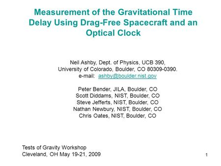 1 Measurement of the Gravitational Time Delay Using Drag-Free Spacecraft and an Optical Clock Neil Ashby, Dept. of Physics, UCB 390, University of Colorado,