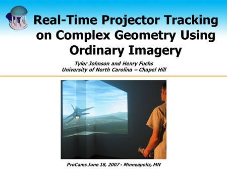 Real-Time Projector Tracking on Complex Geometry Using Ordinary Imagery Tyler Johnson and Henry Fuchs University of North Carolina – Chapel Hill ProCams.