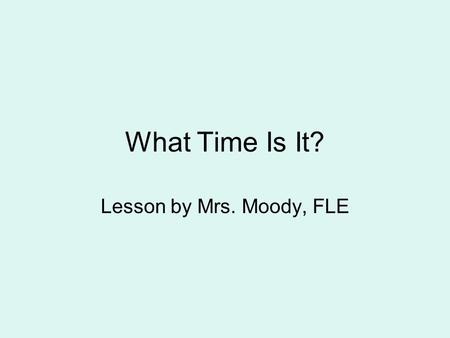 What Time Is It? Lesson by Mrs. Moody, FLE. M1M2 Students will develop an understanding of the measurement of time. a Tell time to the nearest hour and.