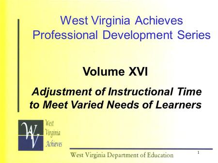 1 West Virginia Achieves Professional Development Series Volume XVI Adjustment of Instructional Time to Meet Varied Needs of Learners.