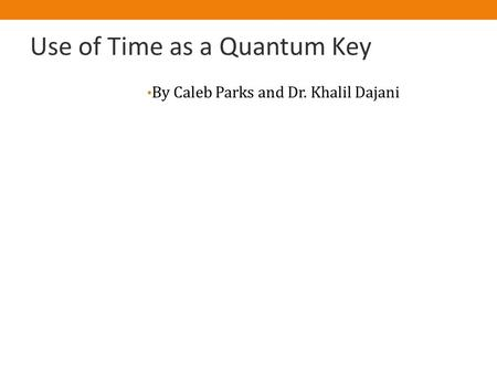 Use of Time as a Quantum Key By Caleb Parks and Dr. Khalil Dajani.