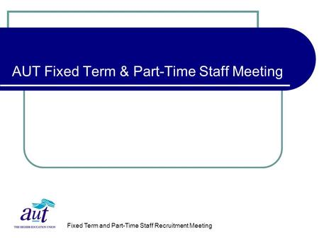 Fixed Term and Part-Time Staff Recruitment Meeting AUT Fixed Term & Part-Time Staff Meeting.