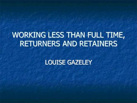 WORKING LESS THAN FULL TIME, RETURNERS AND RETAINERS LOUISE GAZELEY.