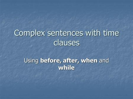 Complex sentences with time clauses Using before, after, when and while.