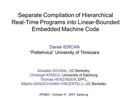 Separate Compilation of Hierarchical Real-Time Programs into Linear-Bounded Embedded Machine Code Arkadeb GHOSAL, UC Berkeley Christoph KIRSCH, University.