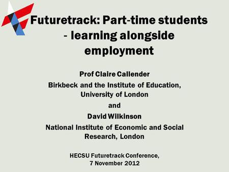 Futuretrack: Part time students learning alongside employment Prof Claire Callender Birkbeck and the Institute of Education, University of London and David.
