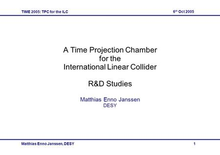TIME 2005: TPC for the ILC 6 th Oct 2005 Matthias Enno Janssen, DESY 1 A Time Projection Chamber for the International Linear Collider R&D Studies Matthias.