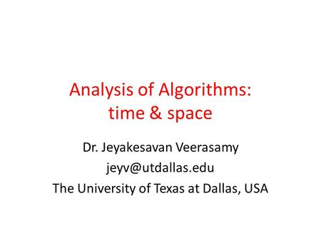 Analysis of Algorithms: time & space Dr. Jeyakesavan Veerasamy The University of Texas at Dallas, USA.