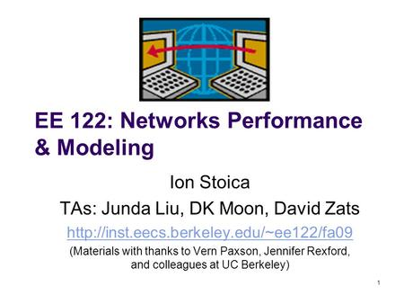 1 EE 122: Networks Performance & Modeling Ion Stoica TAs: Junda Liu, DK Moon, David Zats  (Materials with thanks.