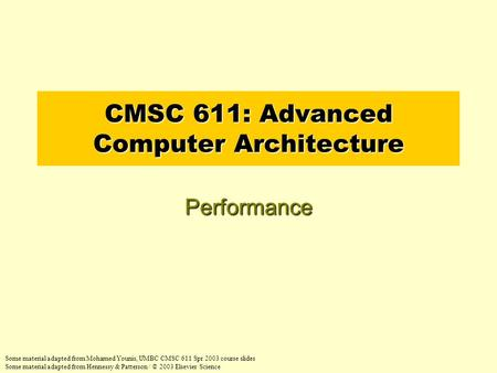 CMSC 611: Advanced Computer Architecture Performance Some material adapted from Mohamed Younis, UMBC CMSC 611 Spr 2003 course slides Some material adapted.