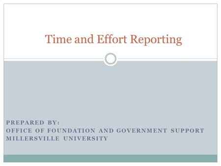 PREPARED BY: OFFICE OF FOUNDATION AND GOVERNMENT SUPPORT MILLERSVILLE UNIVERSITY Time and Effort Reporting.