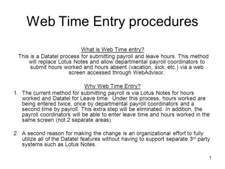 1 Web Time Entry procedures What is Web Time entry? This is a Datatel process for submitting payroll and leave hours. This method will replace Lotus Notes.