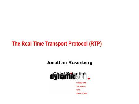 The Real Time Transport Protocol (RTP) Jonathan Rosenberg Chief Scientist.