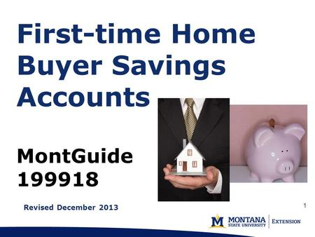 First-time Home Buyer Savings Accounts MontGuide 199918 Revised December 2013 1.