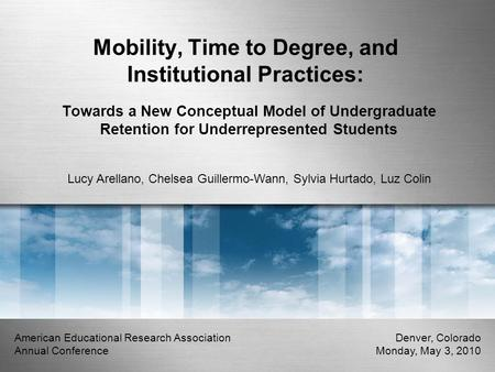 Mobility, Time to Degree, and Institutional Practices: Towards a New Conceptual Model of Undergraduate Retention for Underrepresented Students Lucy Arellano,