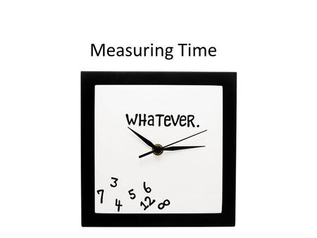 Measuring Time. Learning Goals To measure time, we start counting units of time when the activity begins and stop counting when the activity ends. The.