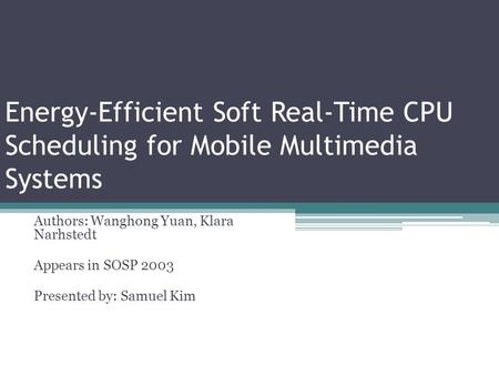 Energy-Efficient Soft Real-Time CPU Scheduling for Mobile Multimedia Systems Authors: Wanghong Yuan, Klara Narhstedt Appears in SOSP 2003 Presented by: