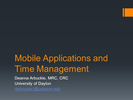 Mobile Applications and Time Management Deanna Arbuckle, MRC, CRC University of Dayton