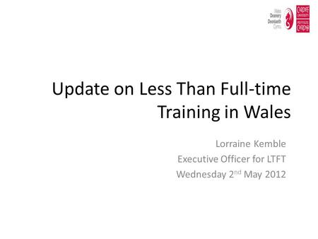 Update on Less Than Full-time Training in Wales Lorraine Kemble Executive Officer for LTFT Wednesday 2 nd May 2012.