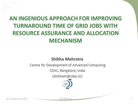 AN INGENIOUS APPROACH FOR IMPROVING TURNAROUND TIME OF GRID JOBS WITH RESOURCE ASSURANCE AND ALLOCATION MECHANISM Shikha Mehrotra Centre for Development.