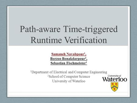 Path-aware Time-triggered Runtime Verification Samaneh Navabpour 1, Borzoo Bonakdarpour 2, Sebastian Fischmeister 1 1 Department of Electrical and Computer.