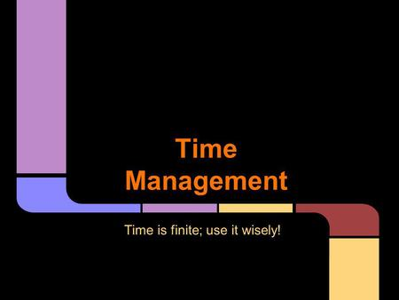 Time Management Time is finite; use it wisely!. Number one tasks are essential. Do them first. Number three tasks can wait until tomorrow if necessary,