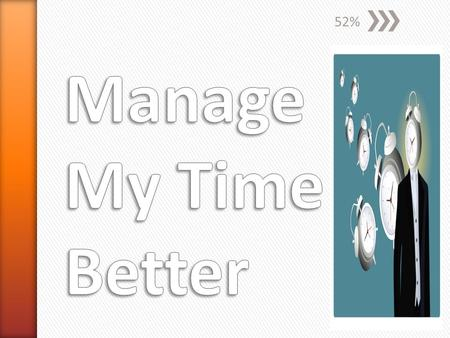 52% Manage My Time Better.