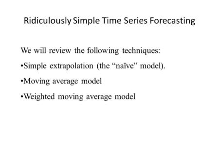 Ridiculously Simple Time Series Forecasting We will review the following techniques: Simple extrapolation (the naïve model). Moving average model Weighted.