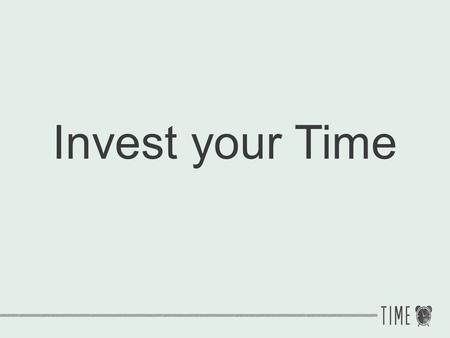 Invest your Time.
