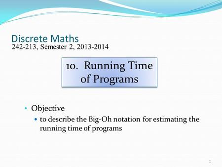 Discrete Maths Objective to describe the Big-Oh notation for estimating the running time of programs 242-213, Semester 2, 2013-2014 10. Running Time of.