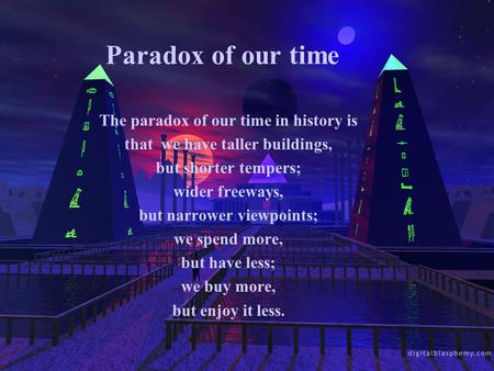 Paradox of our time The paradox of our time in history is that we have taller buildings, but shorter tempers; wider freeways, but narrower viewpoints;