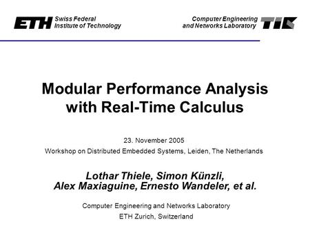 Swiss Federal Institute of Technology Computer Engineering and Networks Laboratory Modular Performance Analysis with Real-Time Calculus Lothar Thiele,
