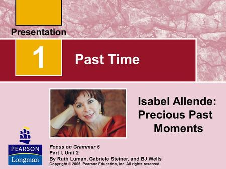 1 Past Time Isabel Allende: Precious Past Moments Focus on Grammar 5