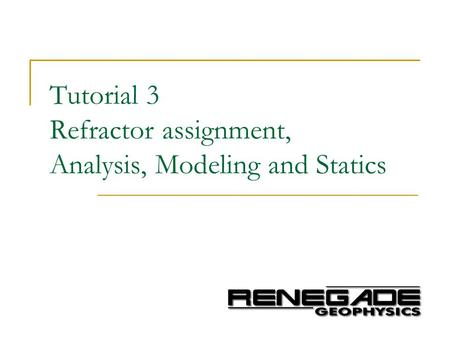 Tutorial 3 Refractor assignment, Analysis, Modeling and Statics