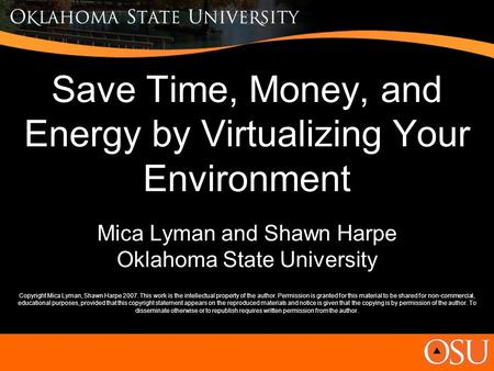Save Time, Money, and Energy by Virtualizing Your Environment Mica Lyman and Shawn Harpe Oklahoma State University Copyright Mica Lyman, Shawn Harpe 2007.