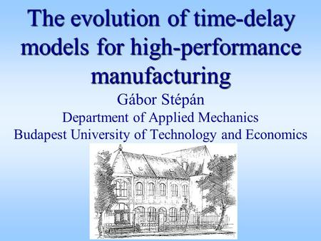 The evolution of time-delay models for high-performance manufacturing The evolution of time-delay models for high-performance manufacturing Gábor Stépán.