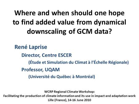 Where and when should one hope to find added value from dynamical downscaling of GCM data? René Laprise Director, Centre ESCER (Étude et Simulation du.