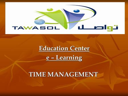 Education Center e – Learning TIME MANAGEMENT In these days of increasing global competition, rising health care costs, and labor shortages, employers.