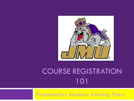 COURSE REGISTRATION 101 Presented by Madison Advising Peers.