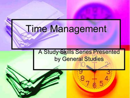 Time Management A Study Skills Series Presented by General Studies.