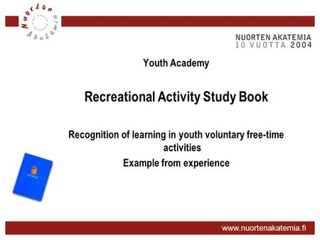 Www.nuortenakatemia.fi Youth Academy Recreational Activity Study Book Recognition of learning in youth voluntary free-time activities Example from experience.