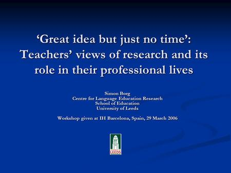 Great idea but just no time: Teachers views of research and its role in their professional lives Simon Borg Centre for Language Education Research School.