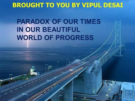 DINESH VORA PARADOX OF OUR TIMES IN OUR BEAUTIFUL WORLD OF PROGRESS.