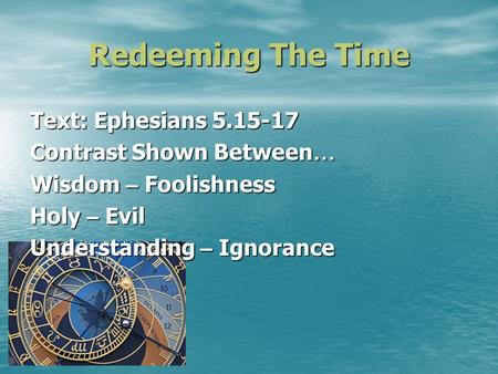 Redeeming The Time Text: Ephesians 5.15-17 Contrast Shown Between … Wisdom – Foolishness Holy – Evil Understanding – Ignorance.