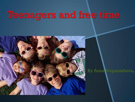 Teenagers and free time By Anna Stepanisheva.. The number of participators 15 people. Age: 14 years.